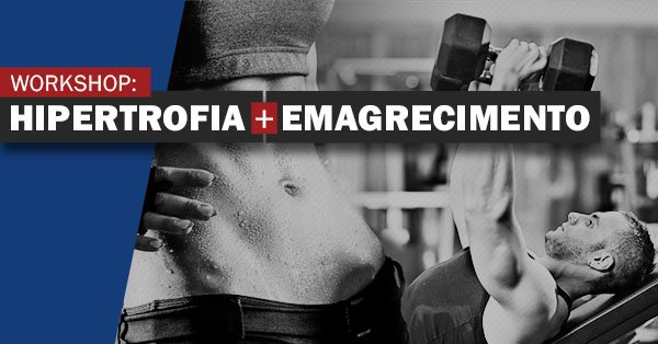 Workshop: Hipertrofia e Emagrecimento